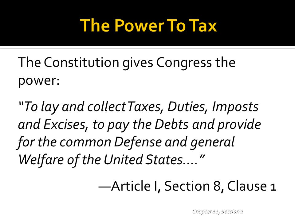 """Chapter 11, Section 2 The Constitution gives Congress the power: """"To lay and collect Taxes, Duties, Imposts and Excises, to pay the Debts and provide"""