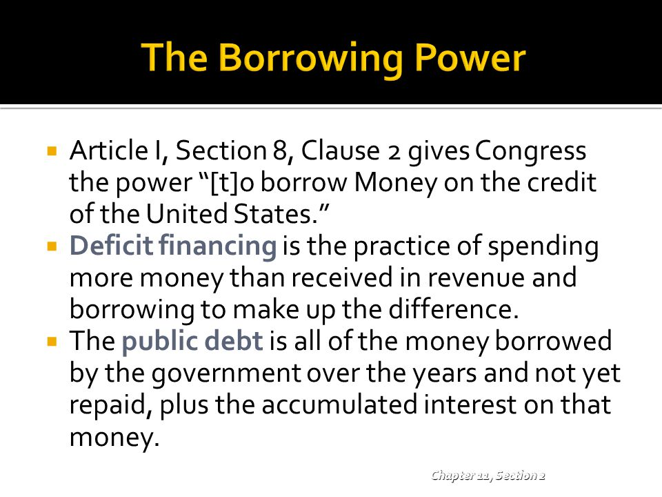 """ Article I, Section 8, Clause 2 gives Congress the power """"[t]o borrow Money on the credit of the United States.""""  Deficit financing is the practice"""