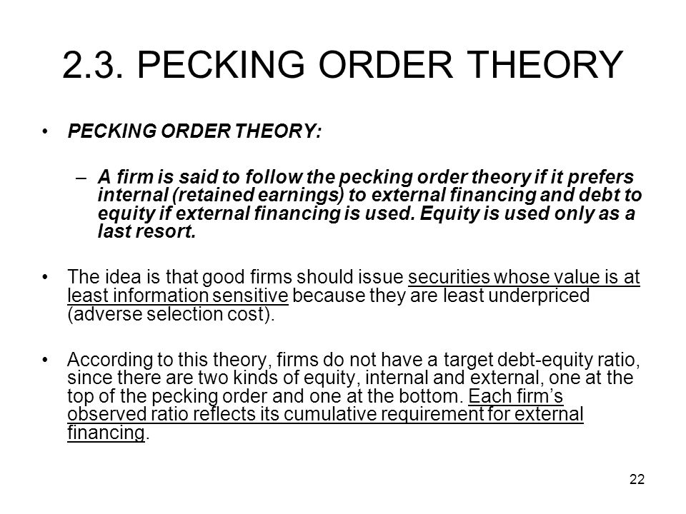 22 PECKING ORDER THEORY: –A firm is said to follow the pecking order theory if it prefers internal (retained earnings) to external financing and debt to equity if external financing is used.