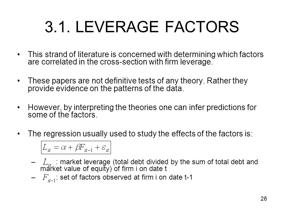 26 3.1. LEVERAGE FACTORS This strand of literature is concerned with determining which factors are correlated in the cross-section with firm leverage.