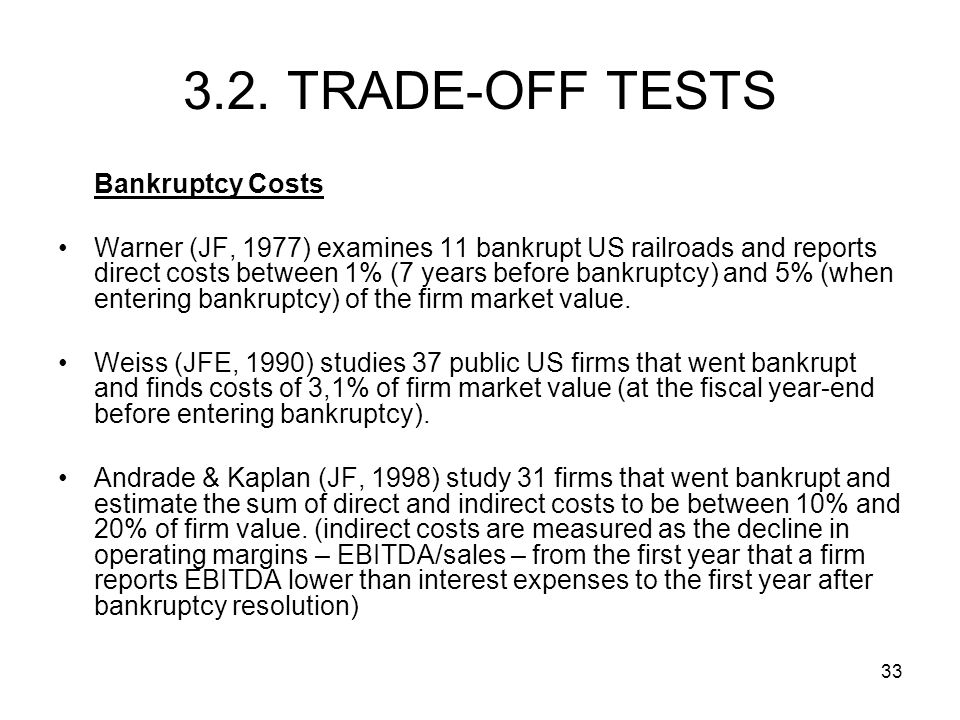 33 Bankruptcy Costs Warner (JF, 1977) examines 11 bankrupt US railroads and reports direct costs between 1% (7 years before bankruptcy) and 5% (when entering bankruptcy) of the firm market value.