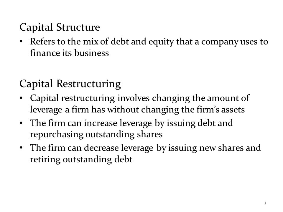 Capital Structure Theory Modigliani and Miller Theory of Capital Structure – Proposition I – firm value – Proposition II – WACC The value of the firm is determined by the cash flows to the firm and the risk of the assets To change firm value – Change the risk of the cash flows – Change the cash flows 2