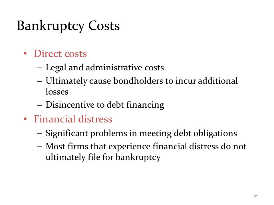 Bankruptcy Costs Direct costs – Legal and administrative costs – Ultimately cause bondholders to incur additional losses – Disincentive to debt financing Financial distress – Significant problems in meeting debt obligations – Most firms that experience financial distress do not ultimately file for bankruptcy 18
