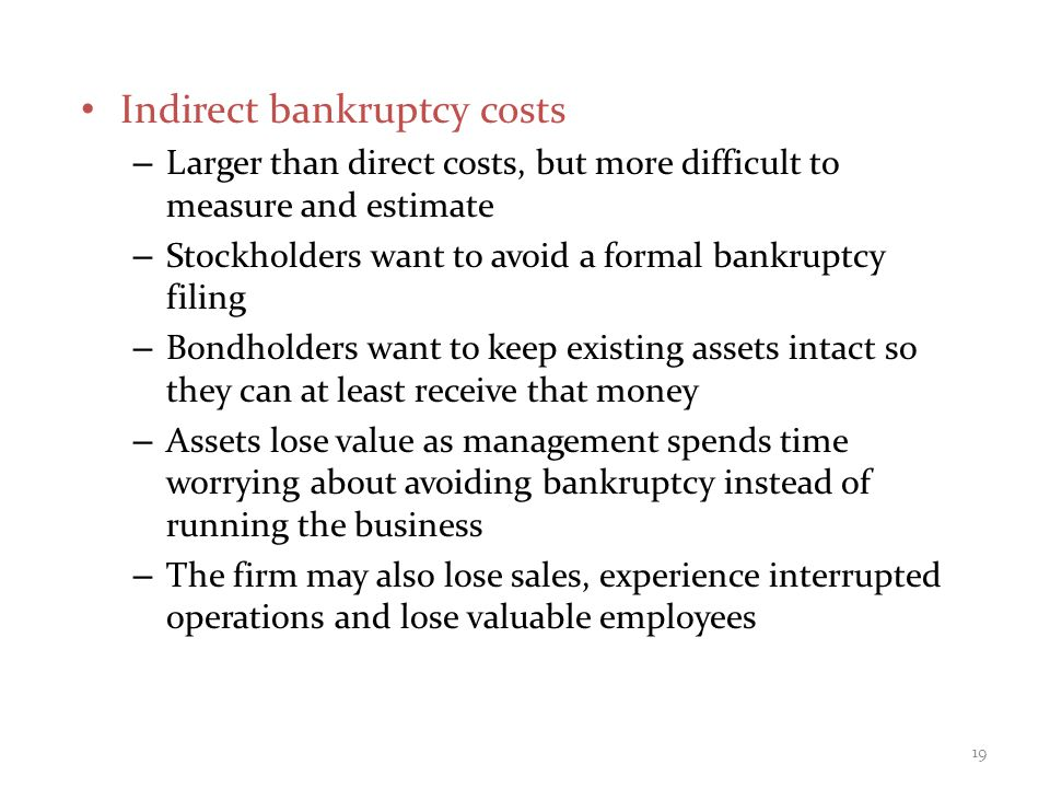 Indirect bankruptcy costs – Larger than direct costs, but more difficult to measure and estimate – Stockholders want to avoid a formal bankruptcy filing – Bondholders want to keep existing assets intact so they can at least receive that money – Assets lose value as management spends time worrying about avoiding bankruptcy instead of running the business – The firm may also lose sales, experience interrupted operations and lose valuable employees 19
