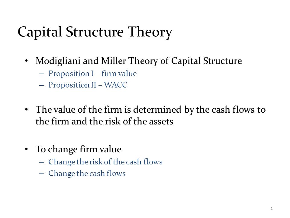 Capital Structure Theory Under Three Special Cases Case I – Assumptions – No corporate or personal taxes – No bankruptcy costs Case II – Assumptions – Corporate taxes, but no personal taxes – No bankruptcy costs Case III – Assumptions – Corporate taxes, but no personal taxes – Bankruptcy costs 3