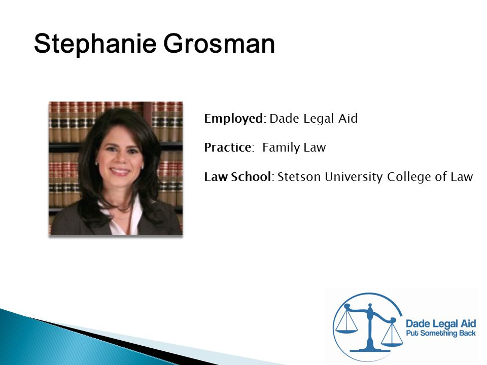 Stephanie Grosman Employed: Dade Legal Aid Practice: Family Law Law School: Stetson University College of Law