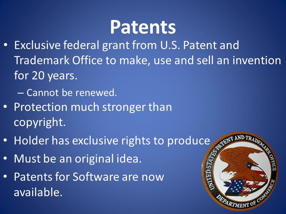 Patents Protection much stronger than copyright. Holder has exclusive rights to produce Must be an original idea. Patents for Software are now availab