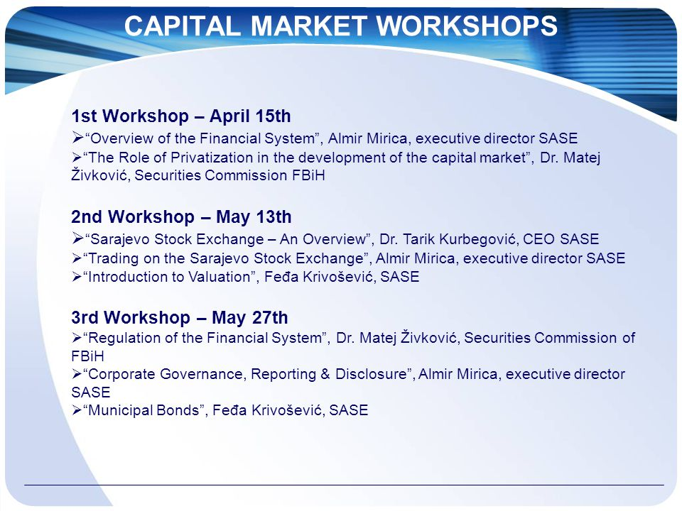 CAPITAL MARKET WORKSHOPS 1st Workshop – April 15th  Overview of the Financial System , Almir Mirica, executive director SASE  The Role of Privatization in the development of the capital market , Dr.