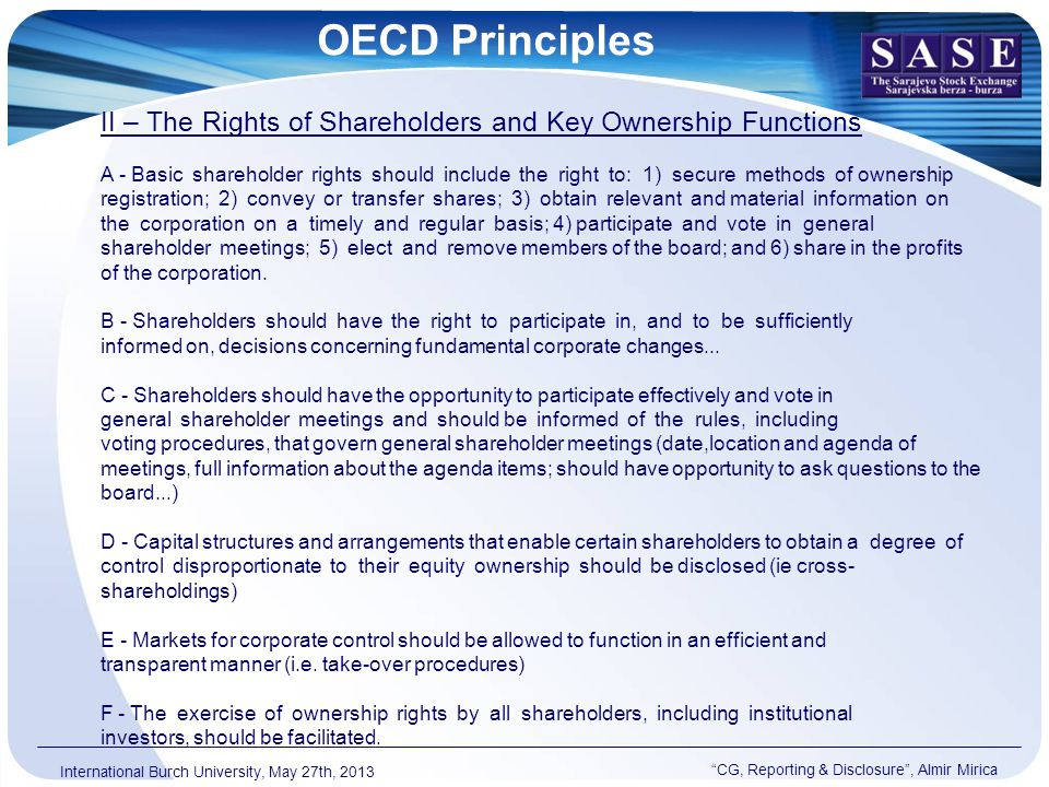 OECD Principles CG, Reporting & Disclosure , Almir Mirica International Burch University, May 27th, 2013 II – The Rights of Shareholders and Key Ownership Functions A - Basic shareholder rights should include the right to: 1) secure methods of ownership registration; 2) convey or transfer shares; 3) obtain relevant and material information on the corporation on a timely and regular basis; 4) participate and vote in general shareholder meetings; 5) elect and remove members of the board; and 6) share in the profits of the corporation.
