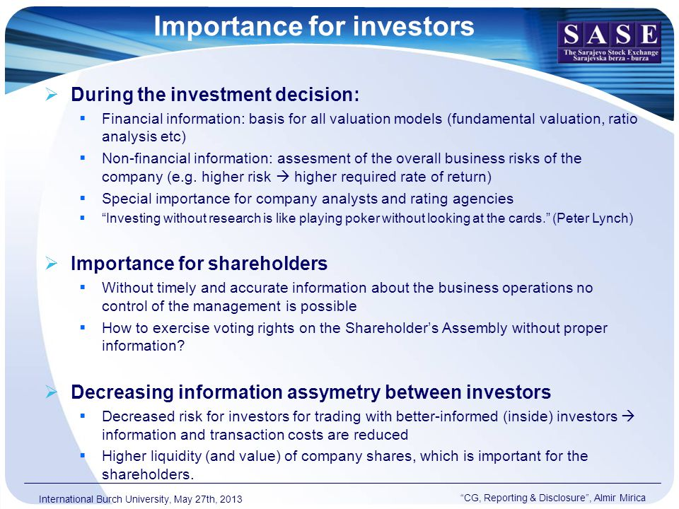 Importance for investors CG, Reporting & Disclosure , Almir Mirica International Burch University, May 27th, 2013  During the investment decision:  Financial information: basis for all valuation models (fundamental valuation, ratio analysis etc)  Non-financial information: assesment of the overall business risks of the company (e.g.