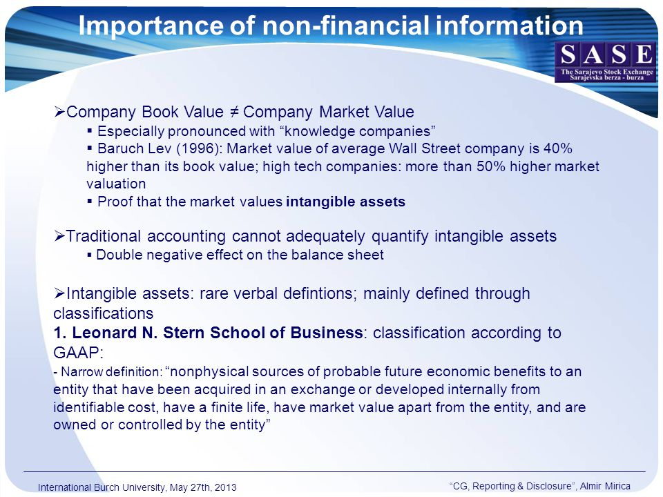 Importance of non-financial information CG, Reporting & Disclosure , Almir Mirica International Burch University, May 27th, 2013  Company Book Value ≠ Company Market Value  Especially pronounced with knowledge companies  Baruch Lev (1996): Market value of average Wall Street company is 40% higher than its book value; high tech companies: more than 50% higher market valuation  Proof that the market values intangible assets  Traditional accounting cannot adequately quantify intangible assets  Double negative effect on the balance sheet  Intangible assets: rare verbal defintions; mainly defined through classifications 1.