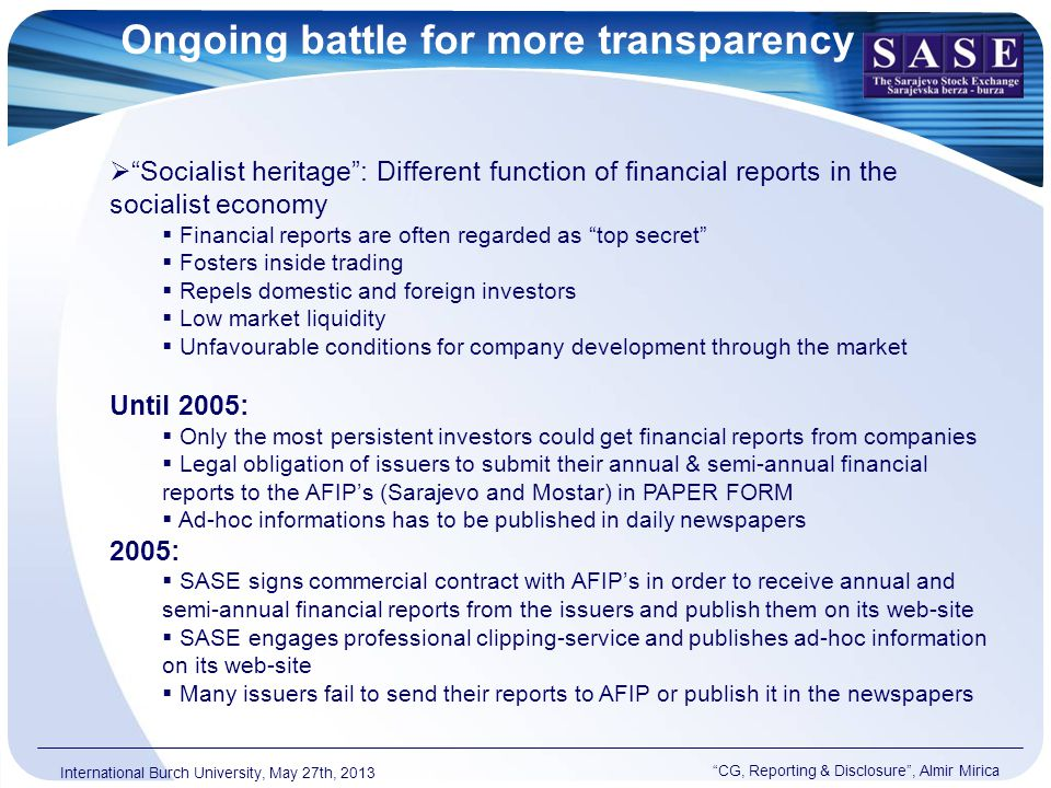 Ongoing battle for more transparency CG, Reporting & Disclosure , Almir Mirica International Burch University, May 27th, 2013  Socialist heritage : Different function of financial reports in the socialist economy  Financial reports are often regarded as top secret  Fosters inside trading  Repels domestic and foreign investors  Low market liquidity  Unfavourable conditions for company development through the market Until 2005:  Only the most persistent investors could get financial reports from companies  Legal obligation of issuers to submit their annual & semi-annual financial reports to the AFIP's (Sarajevo and Mostar) in PAPER FORM  Ad-hoc informations has to be published in daily newspapers 2005:  SASE signs commercial contract with AFIP's in order to receive annual and semi-annual financial reports from the issuers and publish them on its web-site  SASE engages professional clipping-service and publishes ad-hoc information on its web-site  Many issuers fail to send their reports to AFIP or publish it in the newspapers