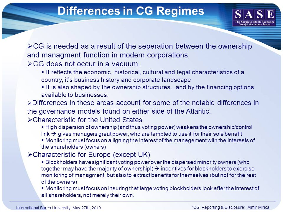 Differences in CG Regimes CG, Reporting & Disclosure , Almir Mirica International Burch University, May 27th, 2013  CG is needed as a result of the seperation between the ownership and managment function in modern corporations  CG does not occur in a vacuum.