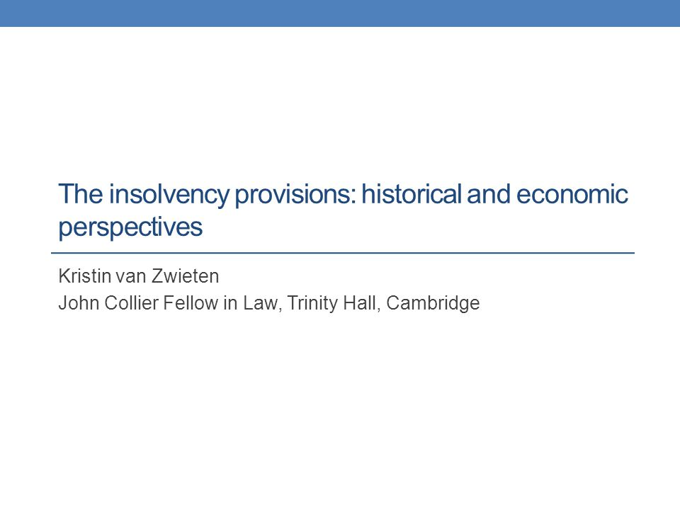 The insolvency provisions: historical and economic perspectives Kristin van Zwieten John Collier Fellow in Law, Trinity Hall, Cambridge