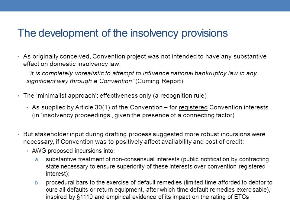 The development of the insolvency provisions As originally conceived, Convention project was not intended to have any substantive effect on domestic insolvency law: it is completely unrealistic to attempt to influence national bankruptcy law in any significant way through a Convention (Cuming Report) The 'minimalist approach': effectiveness only (a recognition rule) As supplied by Article 30(1) of the Convention – for registered Convention interests (in 'insolvency proceedings', given the presence of a connecting factor) But stakeholder input during drafting process suggested more robust incursions were necessary, if Convention was to positively affect availability and cost of credit: AWG proposed incursions into: a.