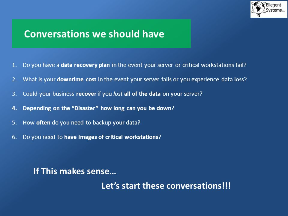 Conversations we should have 1.Do you have a data recovery plan in the event your server or critical workstations fail.