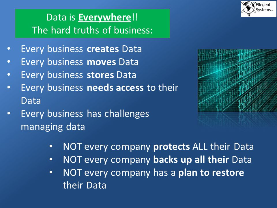 Every business creates Data Every business moves Data Every business stores Data Every business needs access to their Data Every business has challenges managing data Data is Everywhere!.