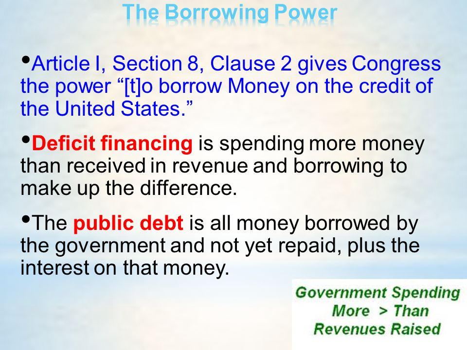 """Article I, Section 8, Clause 2 gives Congress the power """"[t]o borrow Money on the credit of the United States."""" Deficit financing is spending more mon"""