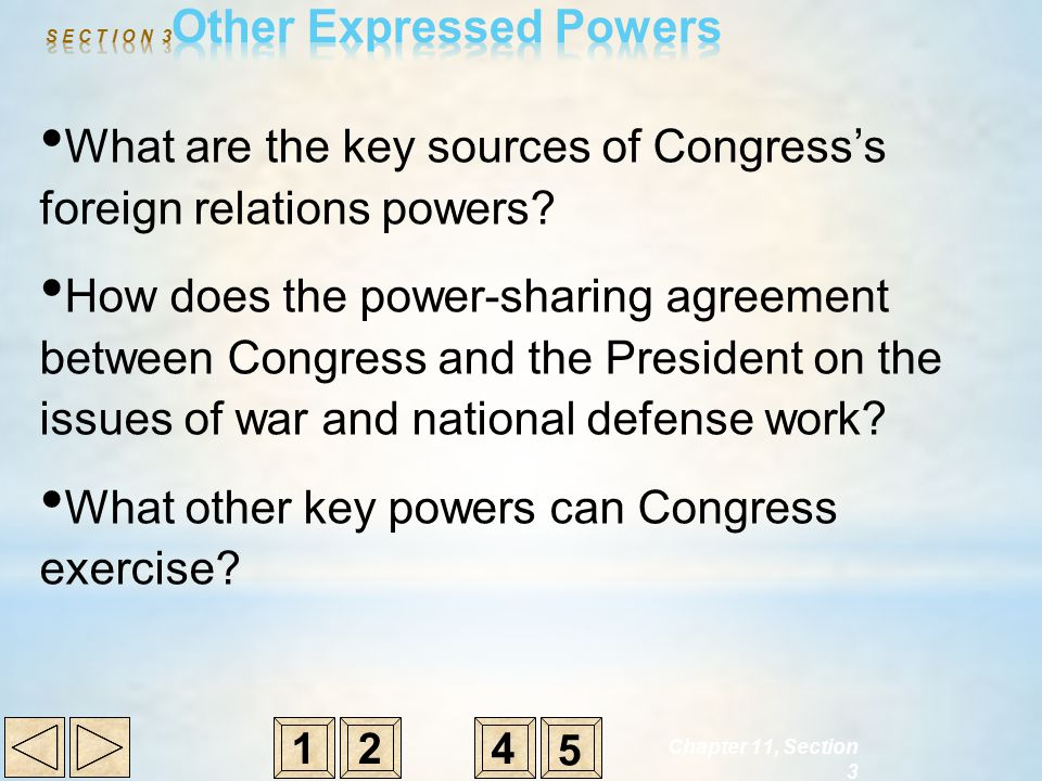 Chapter 11, Section 3 What are the key sources of Congress's foreign relations powers? How does the power-sharing agreement between Congress and the P