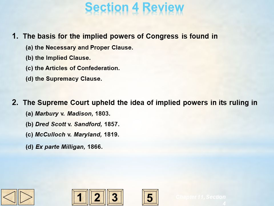 1. The basis for the implied powers of Congress is found in (a) the Necessary and Proper Clause. (b) the Implied Clause. (c) the Articles of Confedera