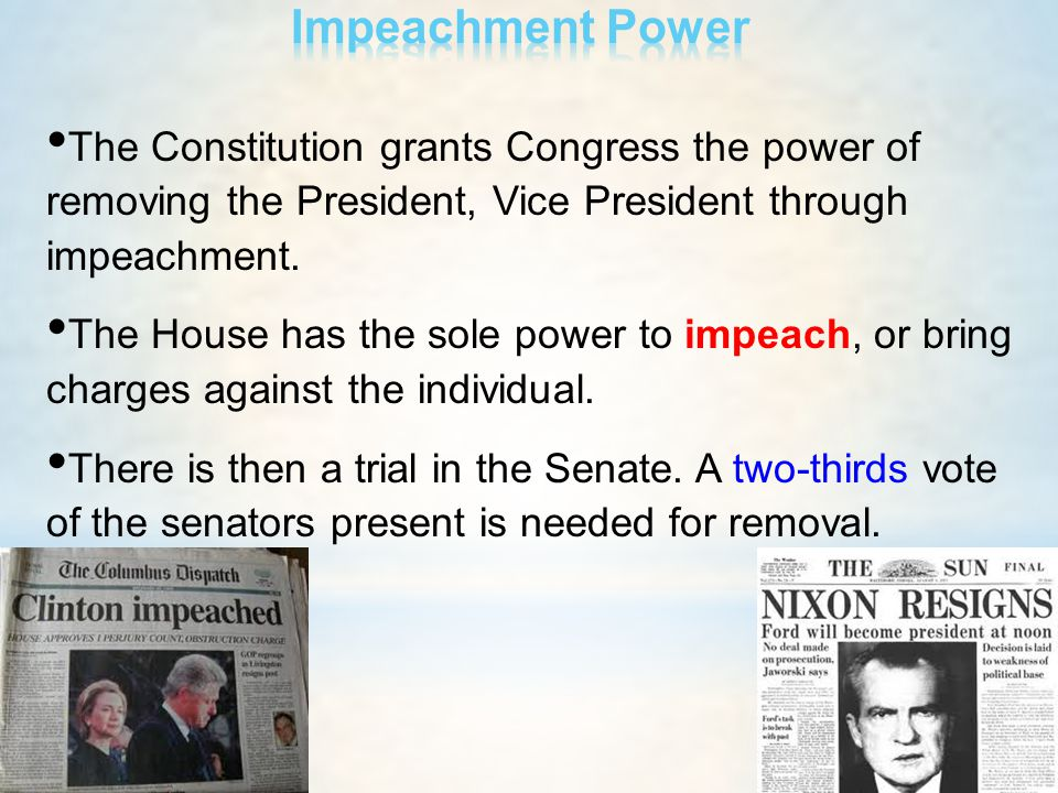 The Constitution grants Congress the power of removing the President, Vice President through impeachment. The House has the sole power to impeach, or
