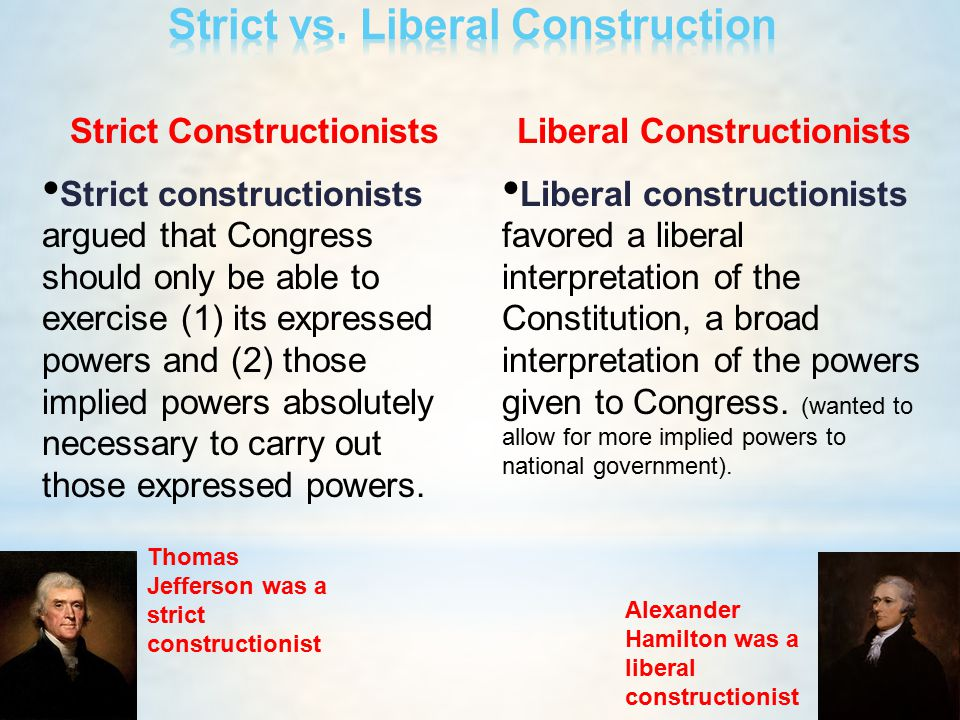 Strict Constructionists Strict constructionists argued that Congress should only be able to exercise (1) its expressed powers and (2) those implied po