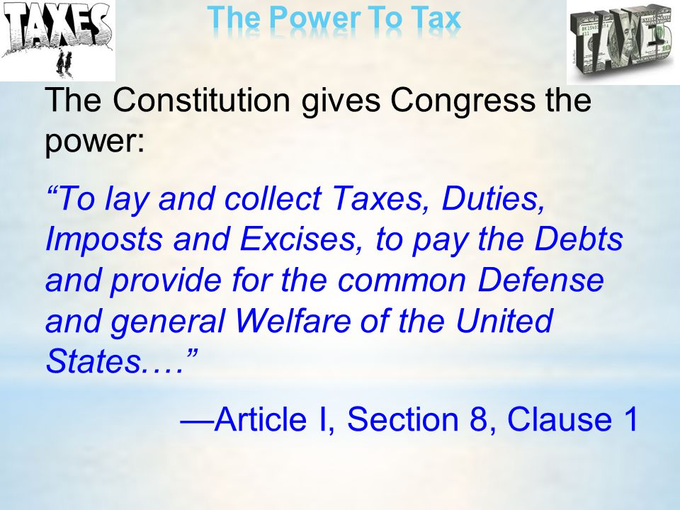 """The Constitution gives Congress the power: """"To lay and collect Taxes, Duties, Imposts and Excises, to pay the Debts and provide for the common Defense"""