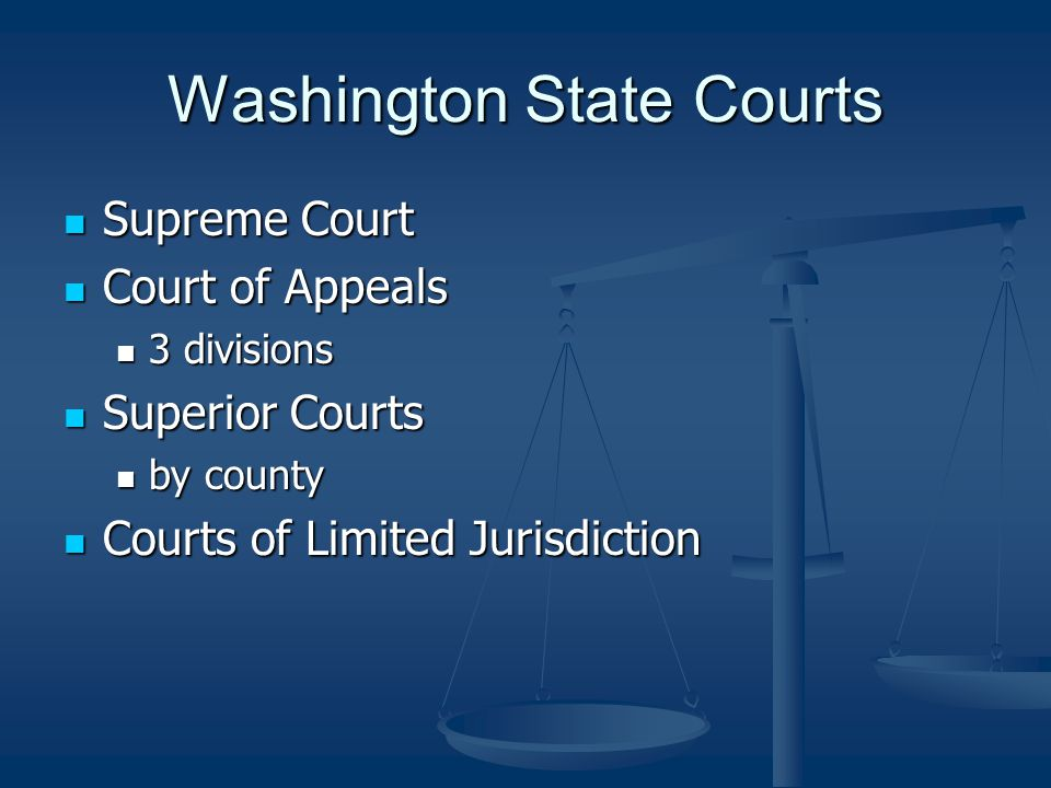 Washington State Courts Supreme Court Supreme Court Court of Appeals Court of Appeals 3 divisions 3 divisions Superior Courts Superior Courts by county by county Courts of Limited Jurisdiction Courts of Limited Jurisdiction