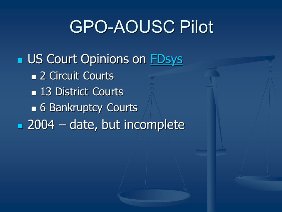 GPO-AOUSC Pilot US Court Opinions on FDsys US Court Opinions on FDsysFDsys 2 Circuit Courts 2 Circuit Courts 13 District Courts 13 District Courts 6 Bankruptcy Courts 6 Bankruptcy Courts 2004 – date, but incomplete 2004 – date, but incomplete