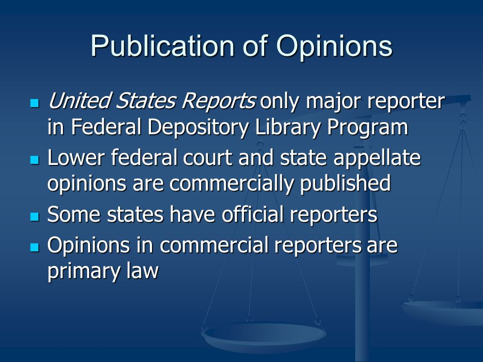 Publication of Opinions United States Reports only major reporter in Federal Depository Library Program United States Reports only major reporter in Federal Depository Library Program Lower federal court and state appellate opinions are commercially published Lower federal court and state appellate opinions are commercially published Some states have official reporters Some states have official reporters Opinions in commercial reporters are primary law Opinions in commercial reporters are primary law