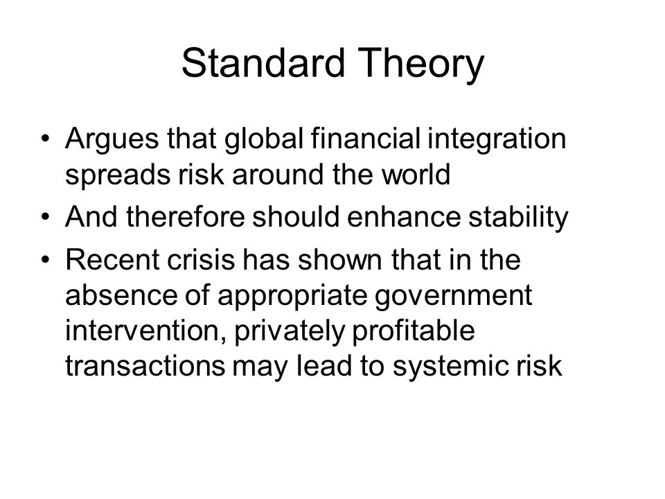 Objectives and Results of This Paper To provide a general analytic framework within which we can analyze the optimal degree (and form) of financial integration –Focuses on structure of risk sharing –Ignores information problems Full integration is not in general optimal Faced with a choice between two polar regimes, full integration or autarky, in the simplified model autarky may be superior More generally, circuit breakers (capital controls) may be desirable
