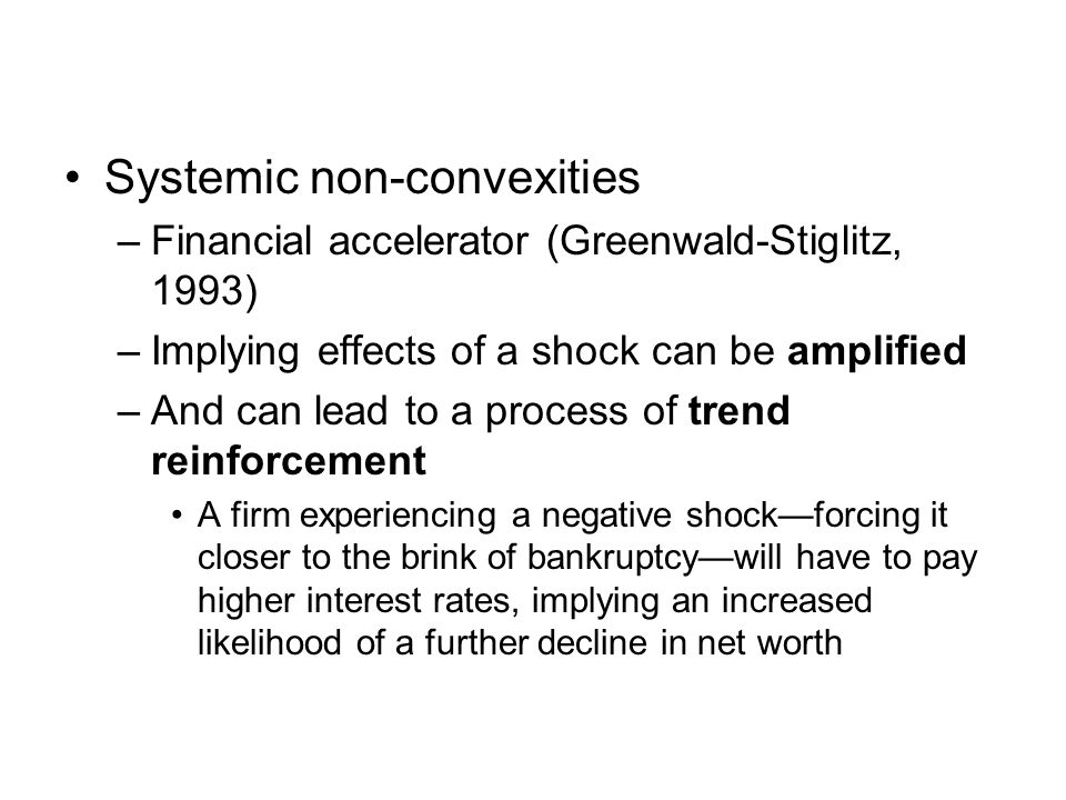 Transmission of Shocks Even without financial market interlinkages, there can be extensive interdependencies through which a shock in one part of the system can be transmitted to others –Liquidity crises are associated with forced sales of assets, leading to price declines, adversely affecting any bank lending on the basis of collateral –The declining value of assets induces a reduction in asset-backed lending, with macro-economic consequences Financial linkages, while they may enhance risk sharing, may increase these adverse effects