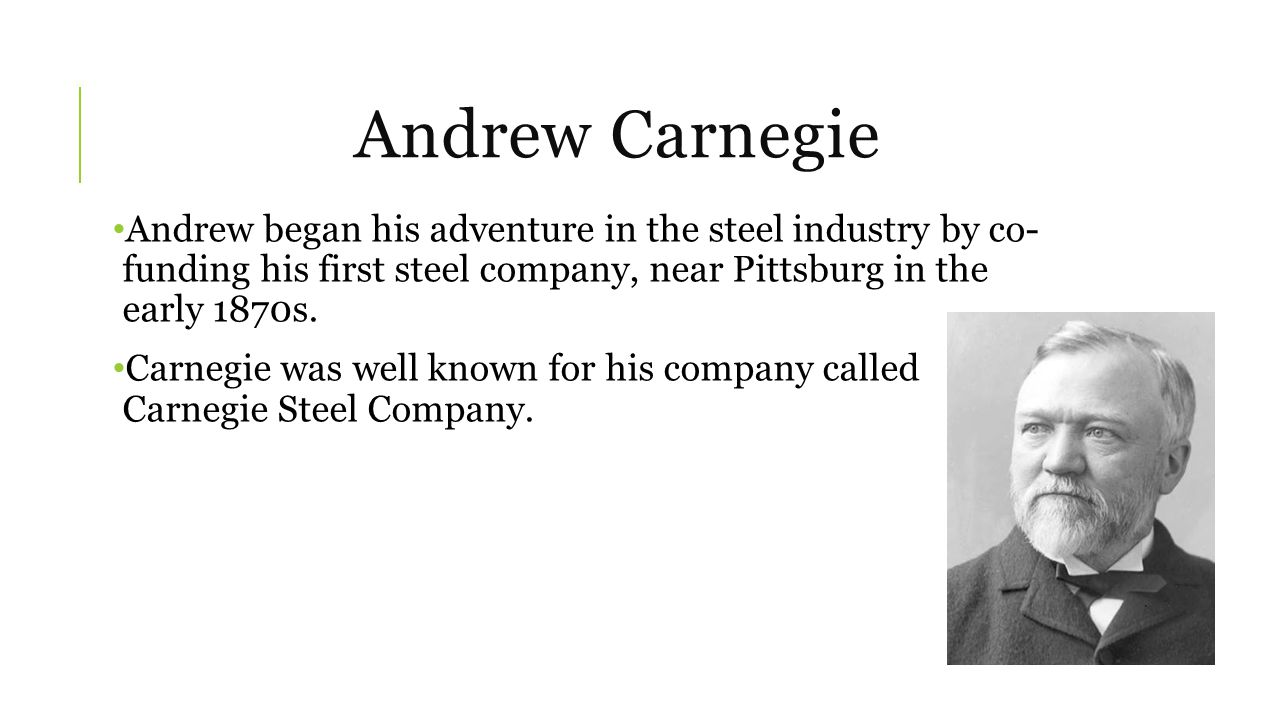 Andrew Carnegie Andrew began his adventure in the steel industry by co- funding his first steel company, near Pittsburg in the early 1870s.