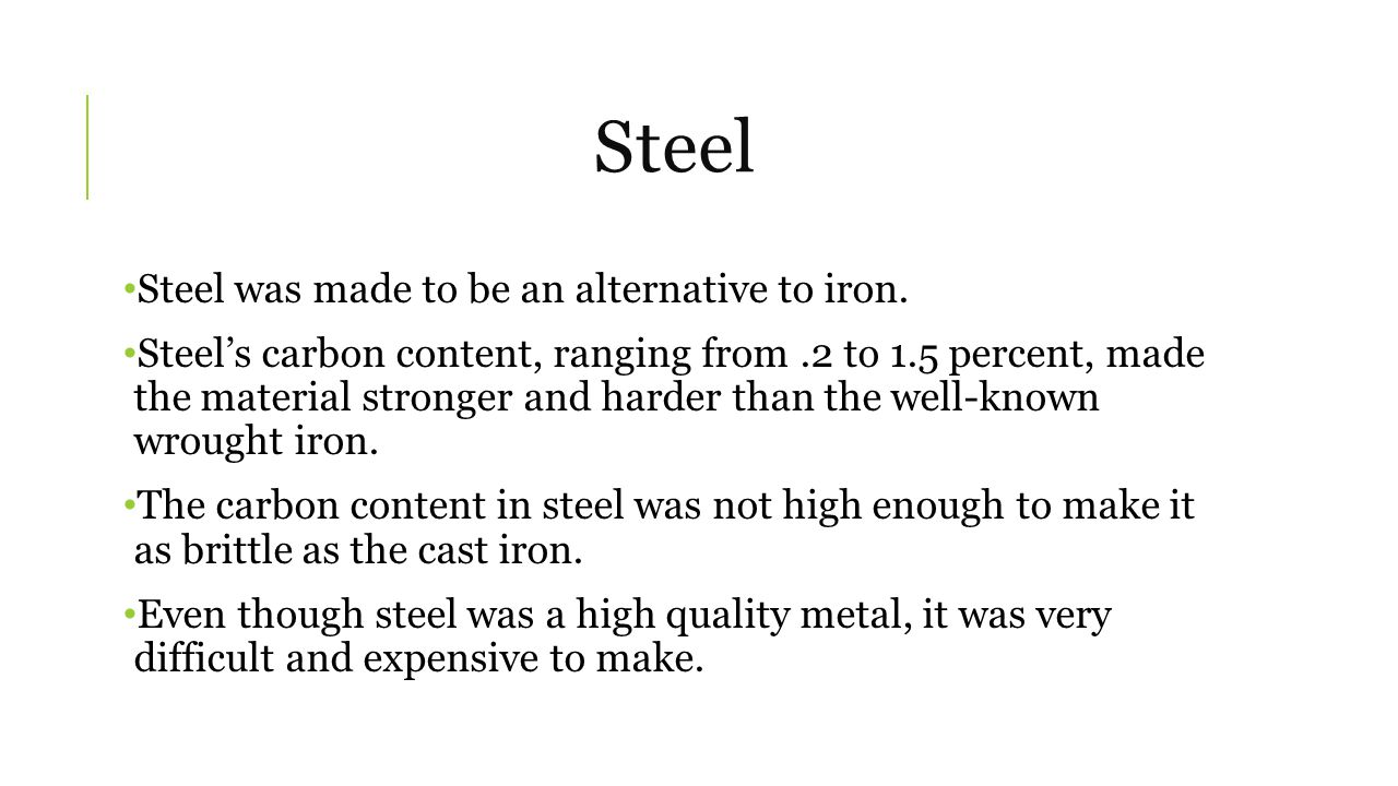 Steel Steel was made to be an alternative to iron.