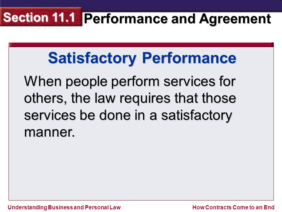 Understanding Business and Personal Law Performance and Agreement Section 11.1 How Contracts Come to an End Satisfactory Performance When people perform services for others, the law requires that those services be done in a satisfactory manner.