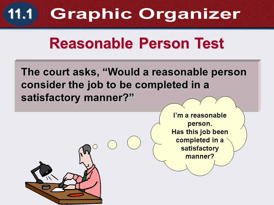 Understanding Business and Personal Law Performance and Agreement Section 11.1 How Contracts Come to an End 11.1 Reasonable Person Test The court asks, Would a reasonable person consider the job to be completed in a satisfactory manner? I'm a reasonable person.