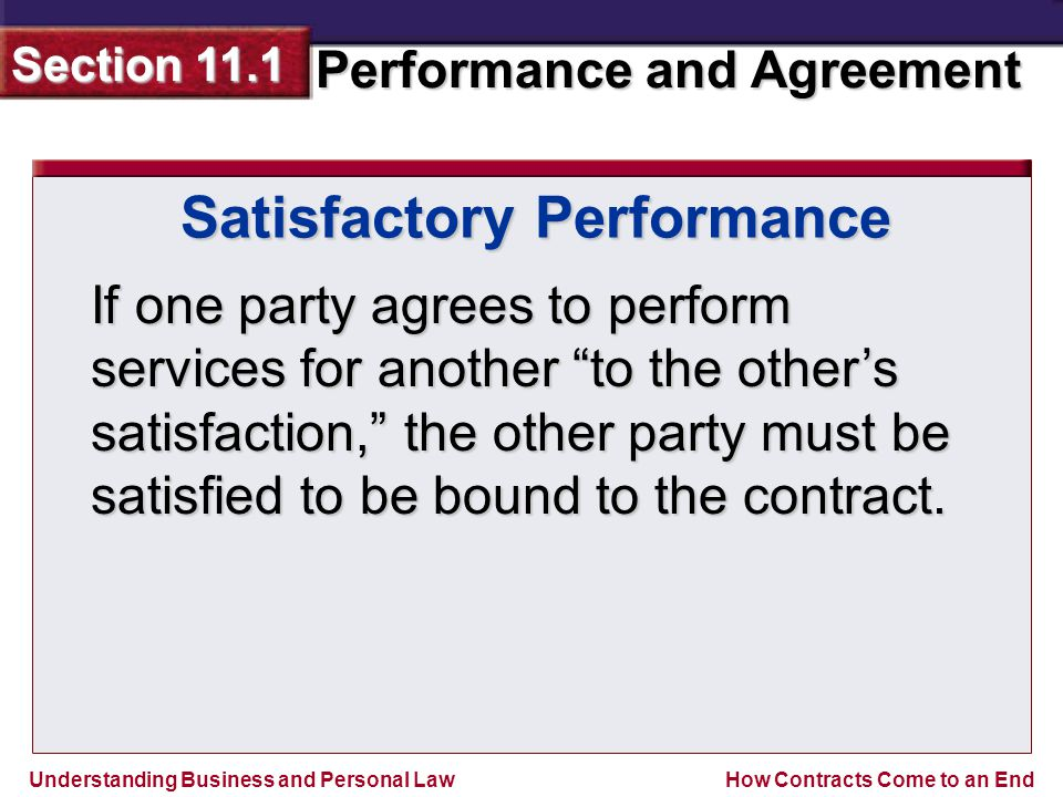 Understanding Business and Personal Law Performance and Agreement Section 11.1 How Contracts Come to an End Satisfactory Performance If one party agrees to perform services for another to the other's satisfaction, the other party must be satisfied to be bound to the contract.