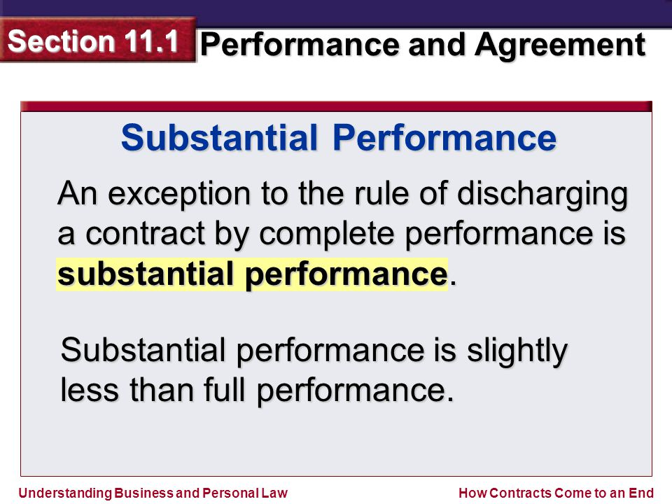 Understanding Business and Personal Law Performance and Agreement Section 11.1 How Contracts Come to an End Substantial Performance An exception to the rule of discharging a contract by complete performance is substantial performance.