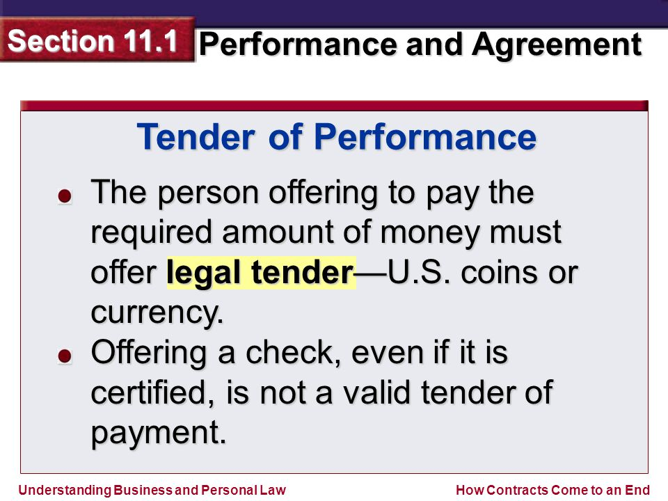 Understanding Business and Personal Law Performance and Agreement Section 11.1 How Contracts Come to an End Tender of Performance The person offering to pay the required amount of money must offer legal tender—U.S.