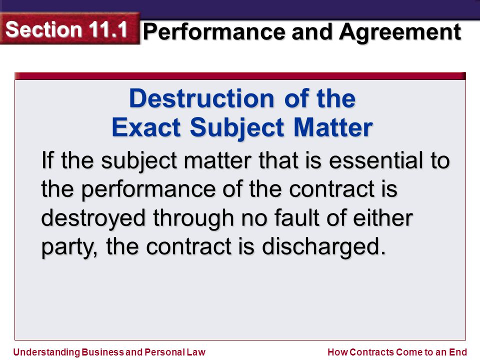 Understanding Business and Personal Law Performance and Agreement Section 11.1 How Contracts Come to an End If the subject matter that is essential to the performance of the contract is destroyed through no fault of either party, the contract is discharged.