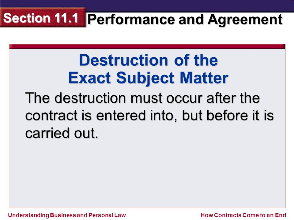 Understanding Business and Personal Law Performance and Agreement Section 11.1 How Contracts Come to an End The destruction must occur after the contract is entered into, but before it is carried out.