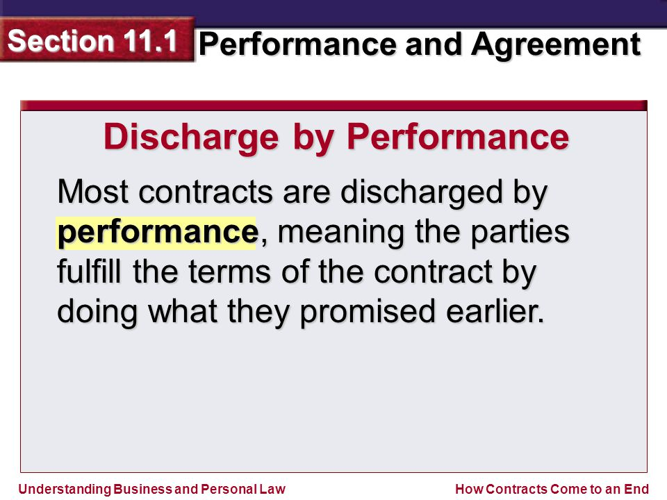 Understanding Business and Personal Law Performance and Agreement Section 11.1 How Contracts Come to an End Discharge by Performance Most contracts are discharged by performance, meaning the parties fulfill the terms of the contract by doing what they promised earlier.