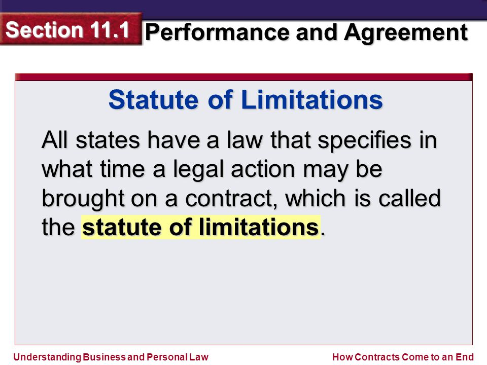 Understanding Business and Personal Law Performance and Agreement Section 11.1 How Contracts Come to an End All states have a law that specifies in what time a legal action may be brought on a contract, which is called the statute of limitations.