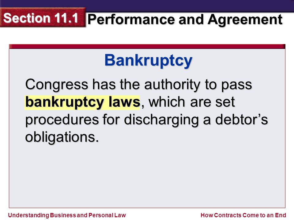 Understanding Business and Personal Law Performance and Agreement Section 11.1 How Contracts Come to an End Congress has the authority to pass bankruptcy laws, which are set procedures for discharging a debtor's obligations.