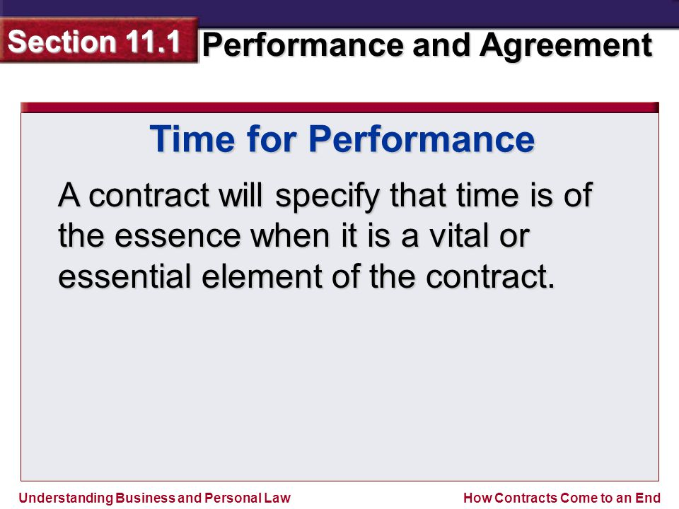 Understanding Business and Personal Law Performance and Agreement Section 11.1 How Contracts Come to an End Time for Performance A contract will specify that time is of the essence when it is a vital or essential element of the contract.