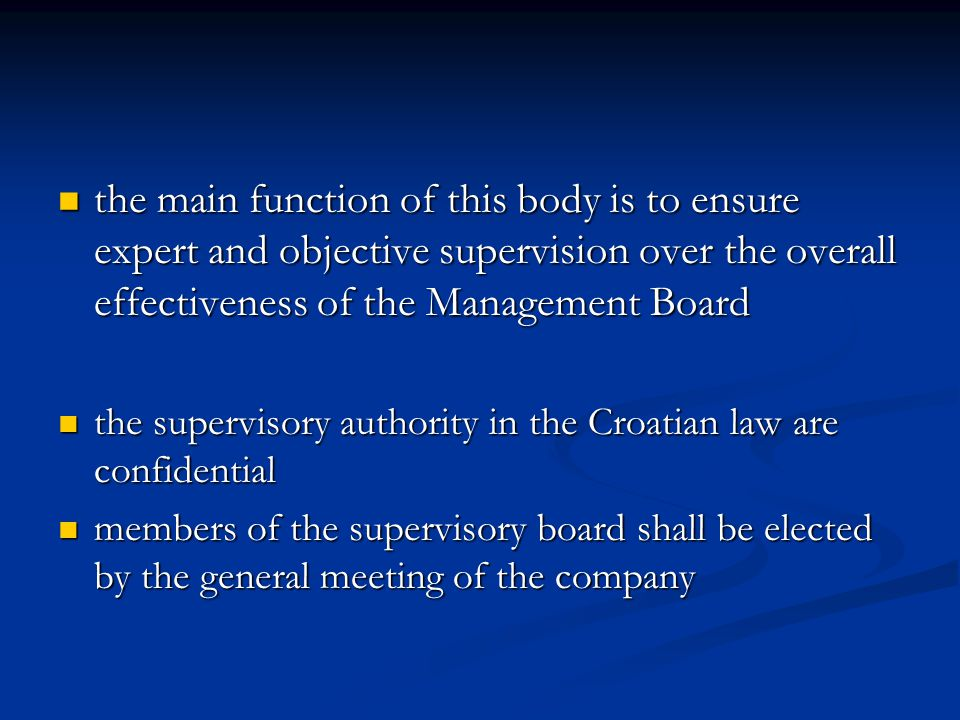 the main function of this body is to ensure expert and objective supervision over the overall effectiveness of the Management Board the main function of this body is to ensure expert and objective supervision over the overall effectiveness of the Management Board the supervisory authority in the Croatian law are confidential the supervisory authority in the Croatian law are confidential members of the supervisory board shall be elected by the general meeting of the company members of the supervisory board shall be elected by the general meeting of the company