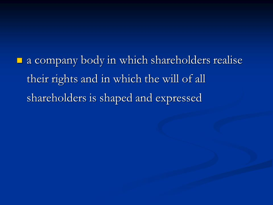 a company body in which shareholders realise their rights and in which the will of all shareholders is shaped and expressed a company body in which shareholders realise their rights and in which the will of all shareholders is shaped and expressed