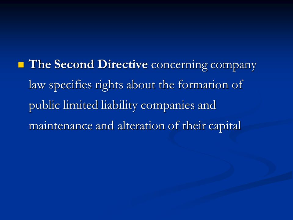The Second Directive concerning company law specifies rights about the formation of public limited liability companies and maintenance and alteration of their capital The Second Directive concerning company law specifies rights about the formation of public limited liability companies and maintenance and alteration of their capital