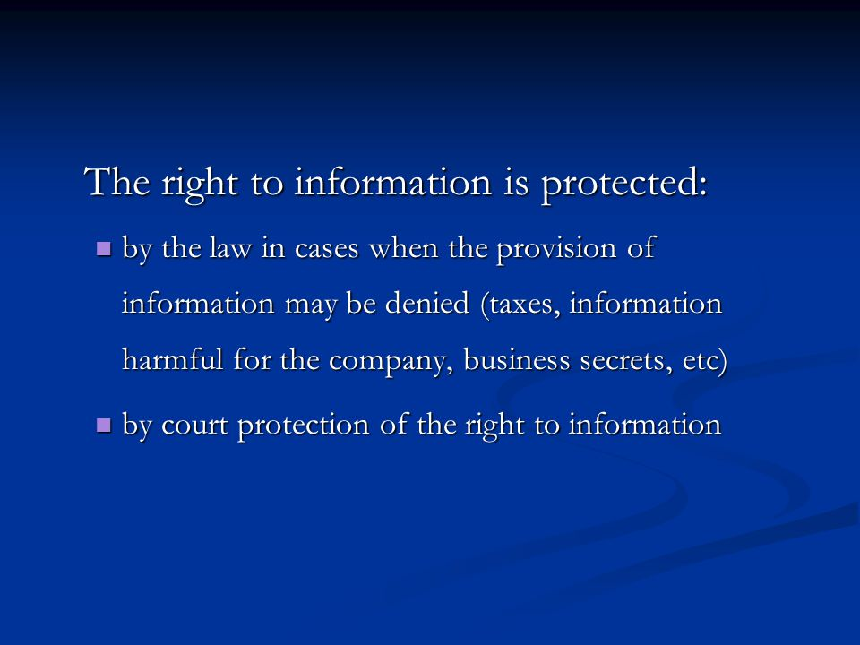 The right to information is protected: by the law in cases when the provision of information may be denied (taxes, information harmful for the company, business secrets, etc) by the law in cases when the provision of information may be denied (taxes, information harmful for the company, business secrets, etc) by court protection of the right to information by court protection of the right to information