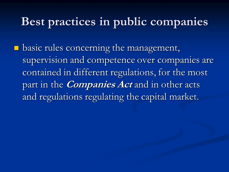Best practices in public companies basic rules concerning the management, supervision and competence over companies are contained in different regulations, for the most part in the Companies Act and in other acts and regulations regulating the capital market.